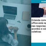 Entenda Como O Home Office Está Repercutindo Nas Negociações De Acordos E Convenções Coletivas - Abrir Empresa Simples - Entenda como o home office está repercutindo nas negociações de acordos e convenções coletivas